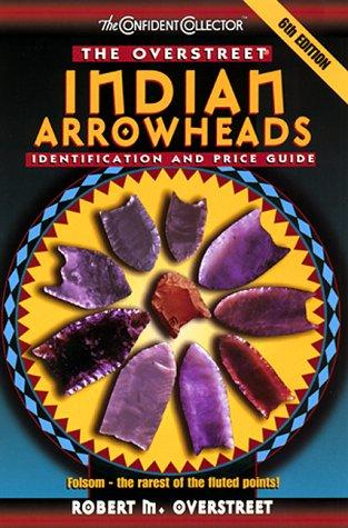 The Overstreet Indian Arrowheads Identification And Price Guide, 6th Edition (Official Overstreet Indian Arrowhead Identification and Price Guide) by Robert M. Overstreet